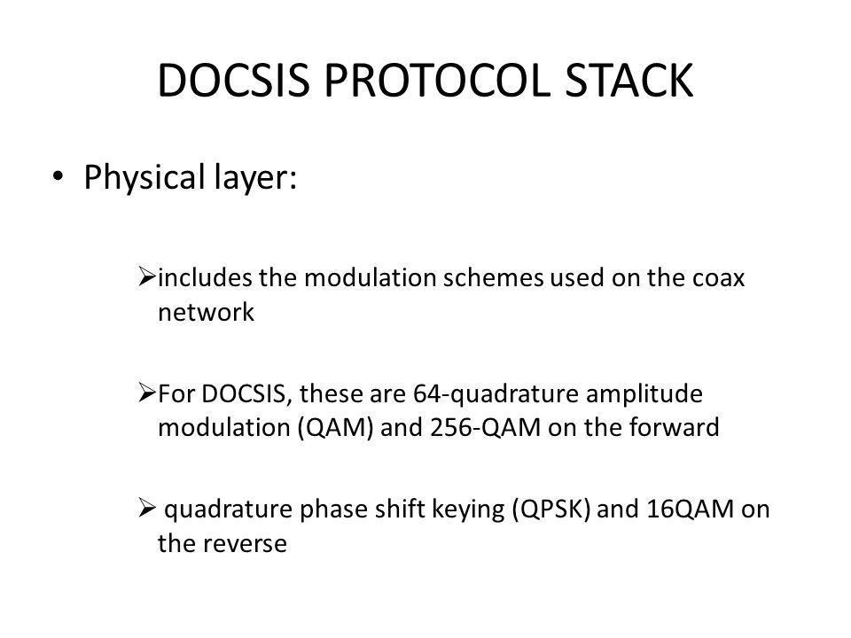 DOCSIS PROTOCOL STACK MPEG-2 Transmission Convergence layer: DOCSIS CM data is encapsulated in 188-byte MPEG-2 frames This allows the data to be multiplexed with other MPEG streams on the same carrier on the forward path