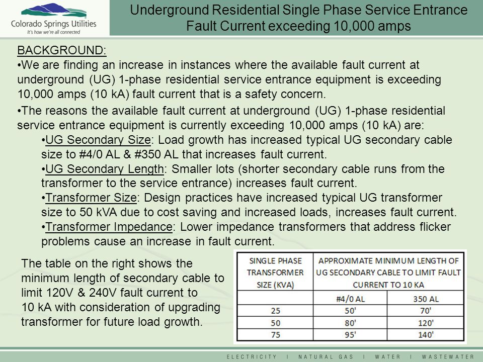BACKGROUND: We are finding an increase in instances where the available fault current at underground (UG) 1-phase residential service entrance equipment is exceeding 10,000 amps (10 kA) fault current that is a safety concern.