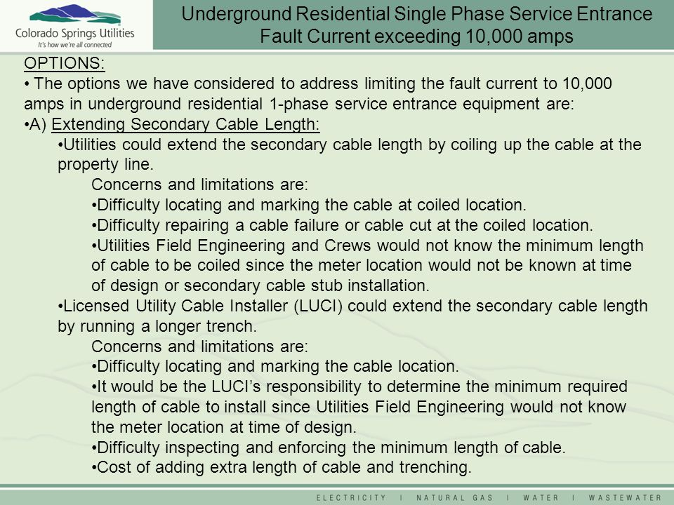OPTIONS: The options we have considered to address limiting the fault current to 10,000 amps in underground residential 1-phase service entrance equip