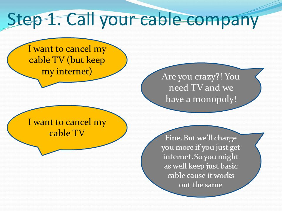 Step 1. Call your cable company I want to cancel my cable TV (but keep my internet) Are you crazy?! You need TV and we have a monopoly! I want to canc