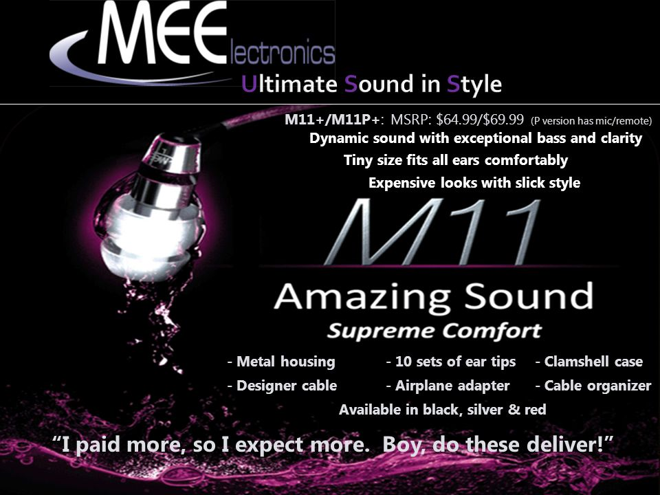 M6/M6P: MSRP: $49.99/$54.99 (P version has mic/remote) Stage monitor look/sport design Available in clear & black (P version in black only) Over-the-ear design provides a locked-in fit - Designer cable - Clamshell case - 6 sets of ear tips - Airplane adapter - Cable organizer - Great for working out - Great for jamming on stage - Great for just looking cool while enjoying great sound