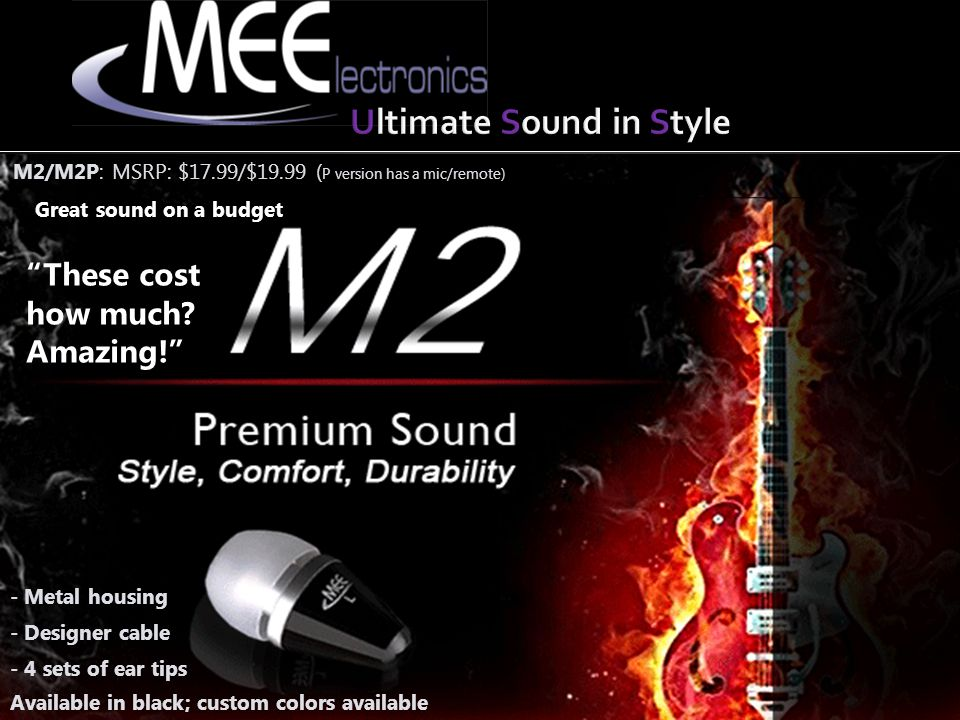 M2/M2P: MSRP: $17.99/$19.99 ( P version has a mic/remote) - Metal housing Great sound on a budget - Designer cable Available in black; custom colors available - 4 sets of ear tips These cost how much.
