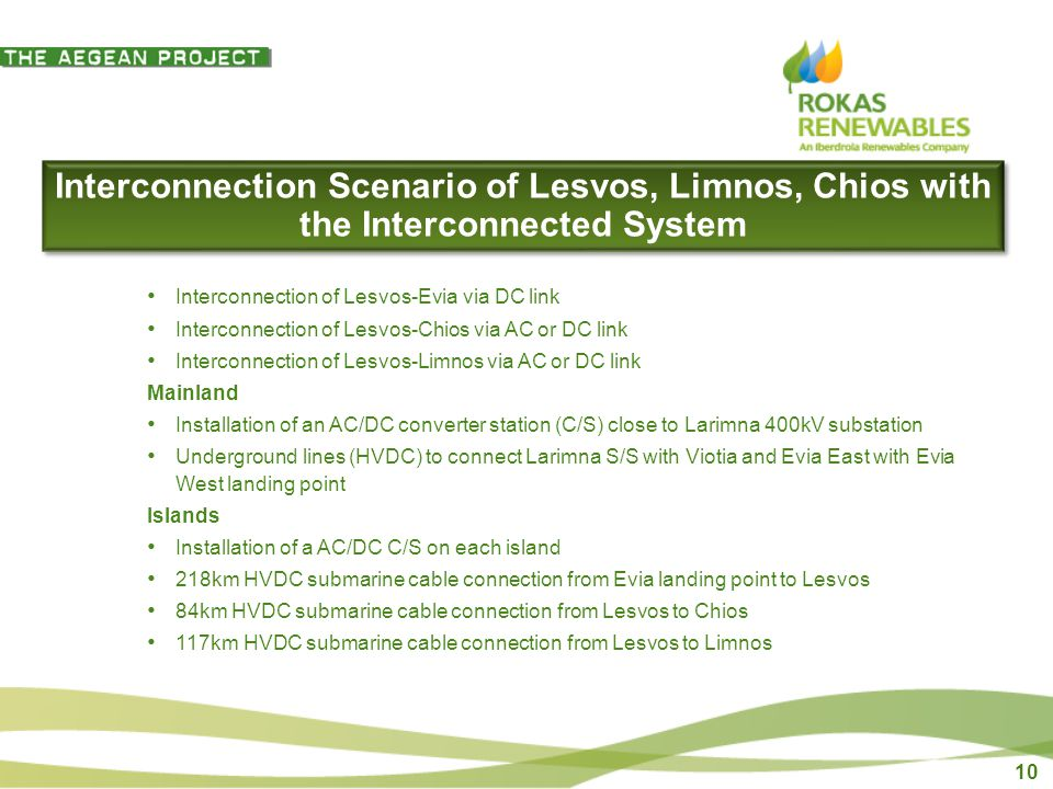 10 Interconnection Scenario of Lesvos, Limnos, Chios with the Interconnected System Interconnection of Lesvos-Evia via DC link Interconnection of Lesvos-Chios via AC or DC link Interconnection of Lesvos-Limnos via AC or DC link Mainland Installation of an AC/DC converter station (C/S) close to Larimna 400kV substation Underground lines (HVDC) to connect Larimna S/S with Viotia and Evia East with Evia West landing point Islands Installation of a AC/DC C/S on each island 218km HVDC submarine cable connection from Evia landing point to Lesvos 84km HVDC submarine cable connection from Lesvos to Chios 117km HVDC submarine cable connection from Lesvos to Limnos