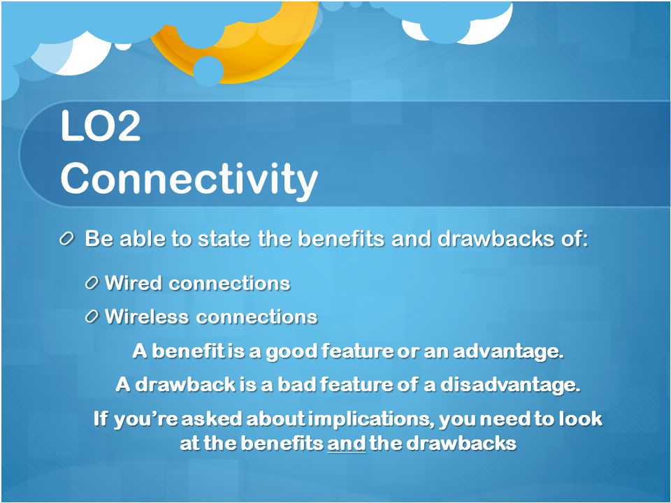 LO2 Connectivity Be able to state the benefits and drawbacks of: Wired connections Wireless connections A benefit is a good feature or an advantage. A