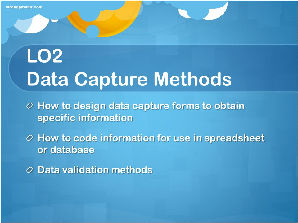 LO2 Data Capture Methods How to design data capture forms to obtain specific information How to code information for use in spreadsheet or database Da