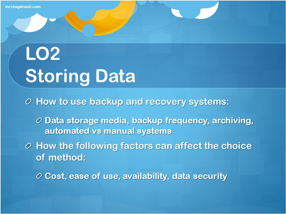 LO2 Storing Data How to use backup and recovery systems: Data storage media, backup frequency, archiving, automated vs manual systems How the followin