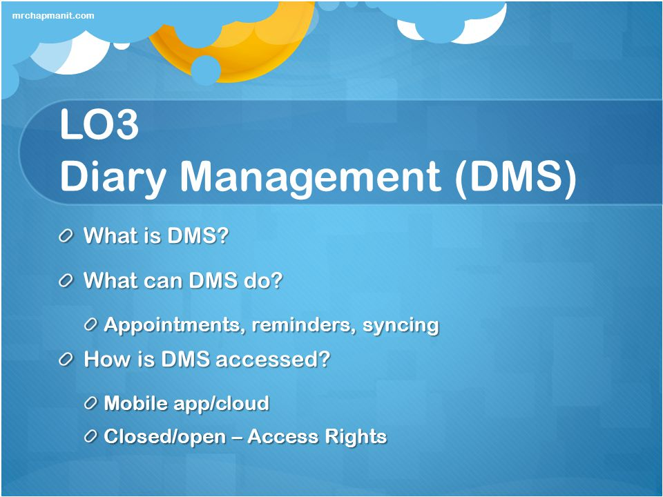 LO3 Diary Management (DMS) What is DMS? What can DMS do? Appointments, reminders, syncing How is DMS accessed? Mobile app/cloud Closed/open – Access R