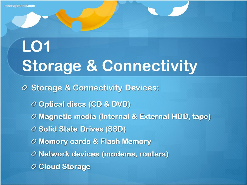 LO1 Storage & Connectivity Storage & Connectivity Devices: Optical discs (CD & DVD) Magnetic media (Internal & External HDD, tape) Solid State Drives