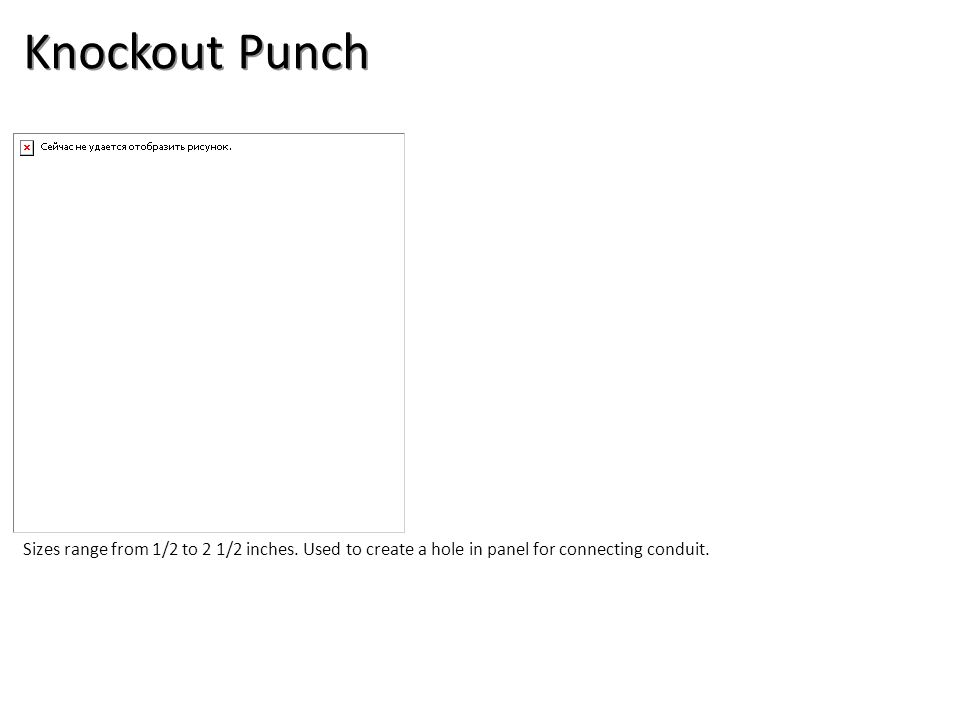 Knockout Punch Sizes range from 1/2 to 2 1/2 inches. Used to create a hole in panel for connecting conduit.
