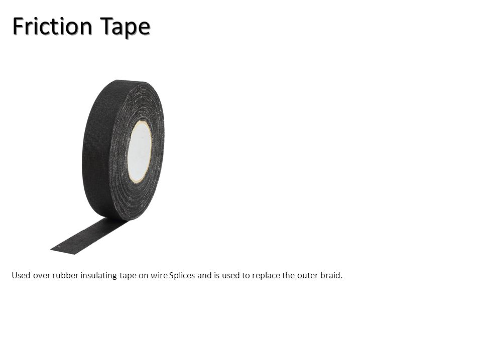 Friction Tape Used over rubber insulating tape on wire Splices and is used to replace the outer braid.