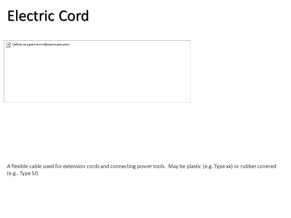 Electric Cord A flexible cable used for extension cords and connecting power tools. May be plastic (e.g. Type xx) or rubber covered (e.g.. Type SJ)