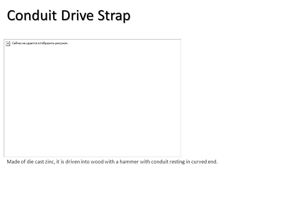 Conduit Drive Strap Made of die cast zinc, it is driven into wood with a hammer with conduit resting in curved end.