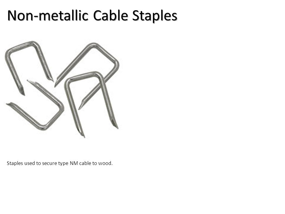 Non-metallic Cable Staples Staples used to secure type NM cable to wood.