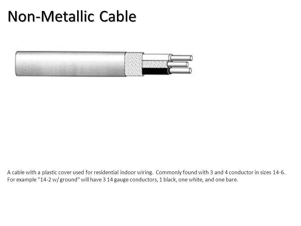 Non-Metallic Cable A cable with a plastic cover used for residential indoor wiring. Commonly found with 3 and 4 conductor in sizes 14-6. For example
