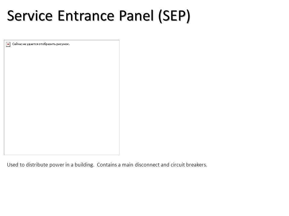 Service Entrance Panel (SEP) Used to distribute power in a building.