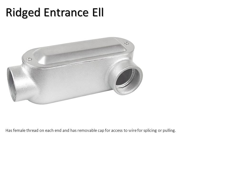 Ridged Entrance Ell Has female thread on each end and has removable cap for access to wire for splicing or pulling.