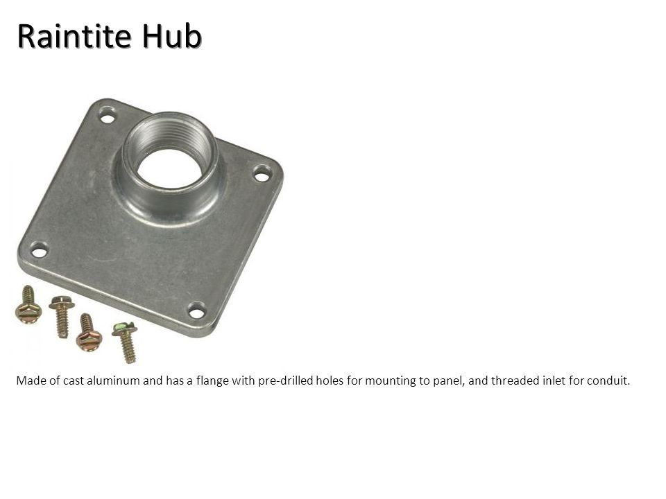 Raintite Hub Made of cast aluminum and has a flange with pre-drilled holes for mounting to panel, and threaded inlet for conduit.