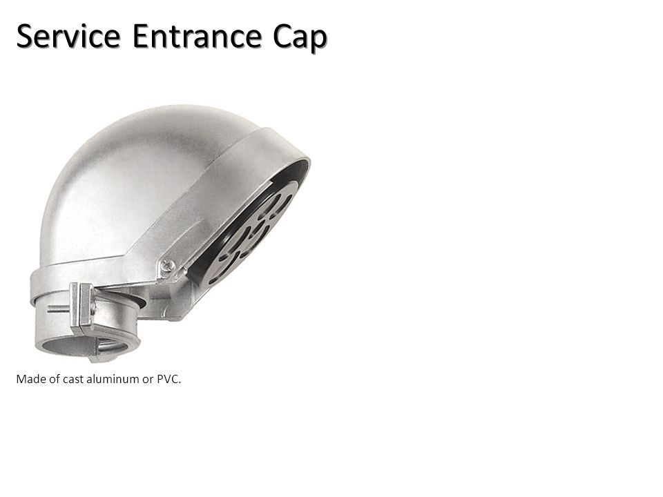 Service Entrance Cap Made of cast aluminum or PVC.