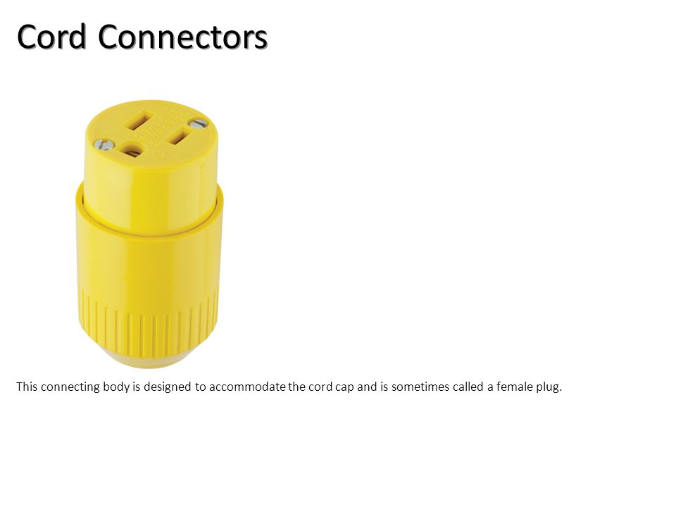 Cord Connectors This connecting body is designed to accommodate the cord cap and is sometimes called a female plug.