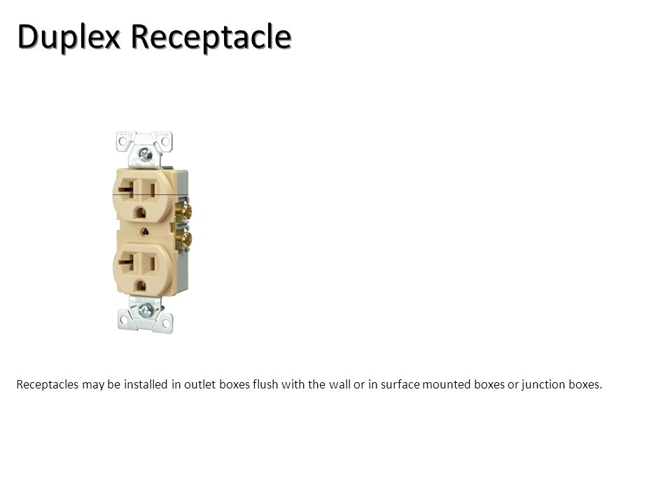 Duplex Receptacle Receptacles may be installed in outlet boxes flush with the wall or in surface mounted boxes or junction boxes.