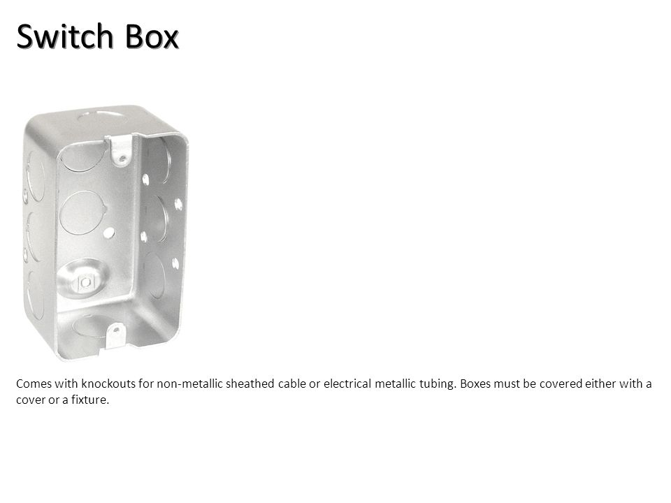 Switch Box Comes with knockouts for non-metallic sheathed cable or electrical metallic tubing. Boxes must be covered either with a cover or a fixture.