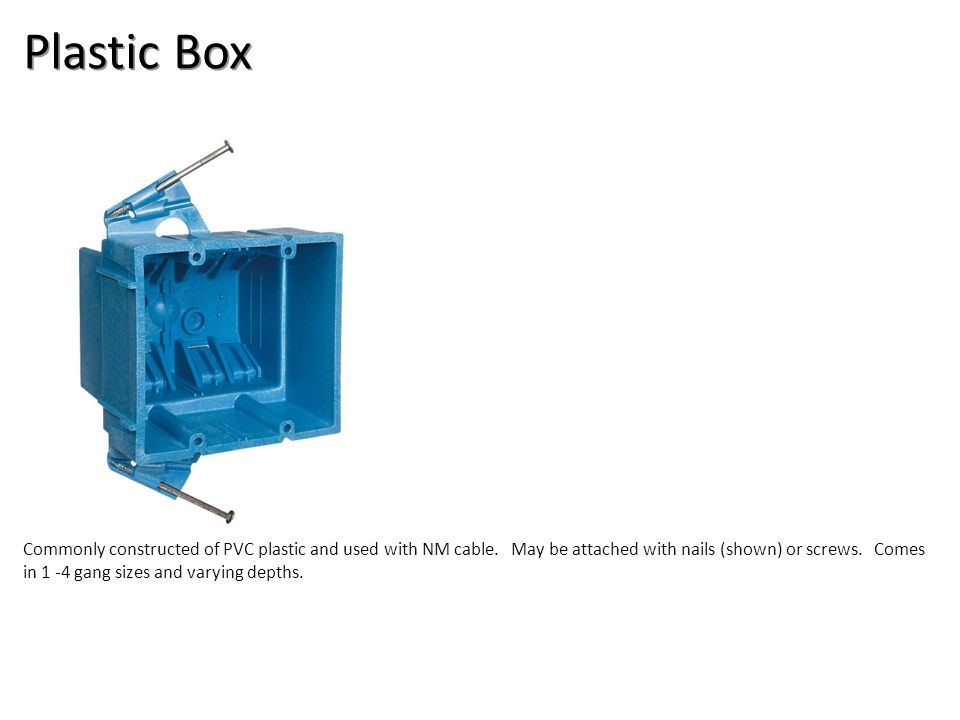 Plastic Box Commonly constructed of PVC plastic and used with NM cable. May be attached with nails (shown) or screws. Comes in 1 -4 gang sizes and var