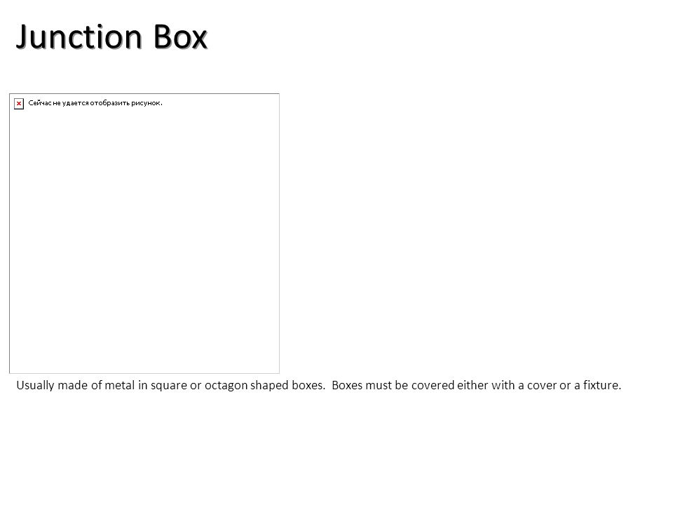 Junction Box Usually made of metal in square or octagon shaped boxes.