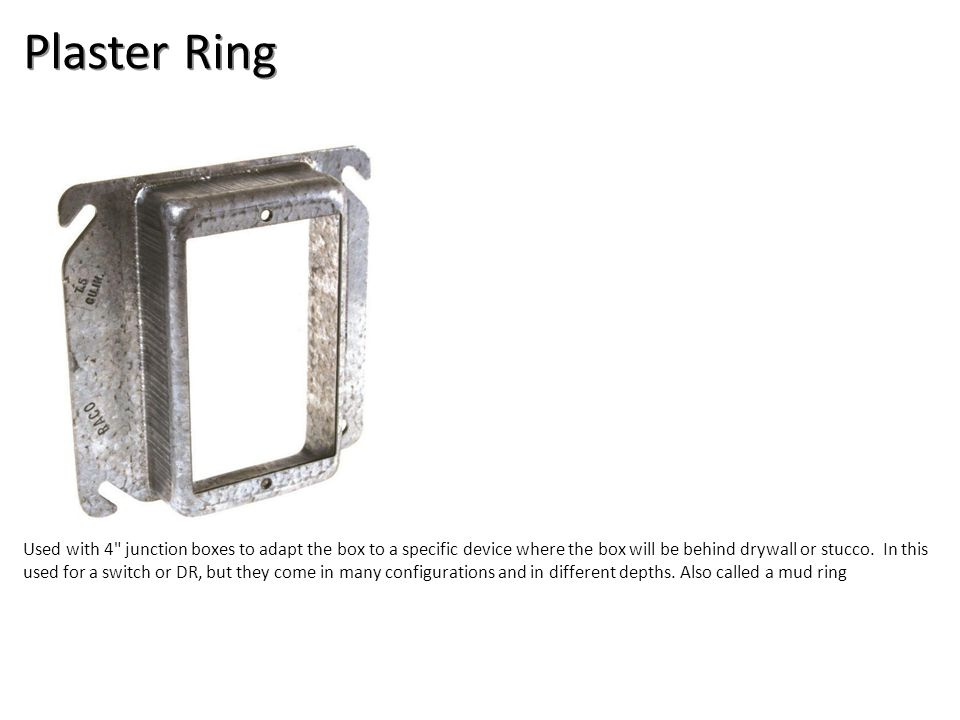 Plaster Ring Used with 4 junction boxes to adapt the box to a specific device where the box will be behind drywall or stucco.