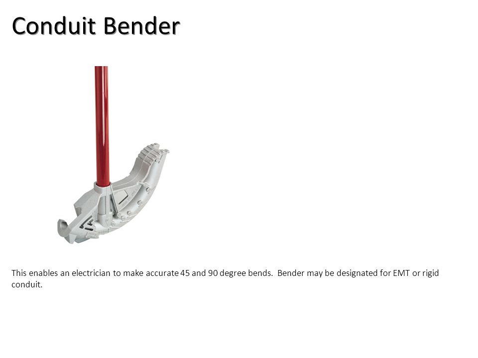 Conduit Bender This enables an electrician to make accurate 45 and 90 degree bends. Bender may be designated for EMT or rigid conduit.
