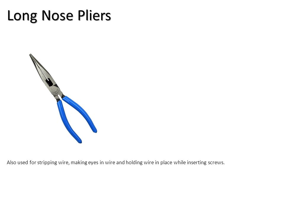 Long Nose Pliers Also used for stripping wire, making eyes in wire and holding wire in place while inserting screws.