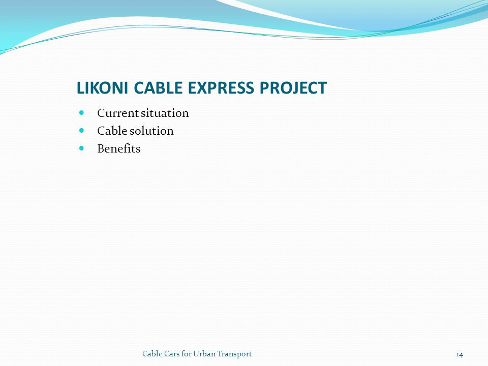 LIKONI CABLE EXPRESS PROJECT Current situation Cable solution Benefits 14Cable Cars for Urban Transport