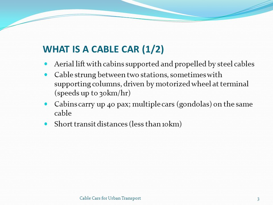 WHAT IS A CABLE CAR (1/2) Aerial lift with cabins supported and propelled by steel cables Cable strung between two stations, sometimes with supporting columns, driven by motorized wheel at terminal (speeds up to 30km/hr) Cabins carry up 40 pax; multiple cars (gondolas) on the same cable Short transit distances (less than 10km) 3Cable Cars for Urban Transport
