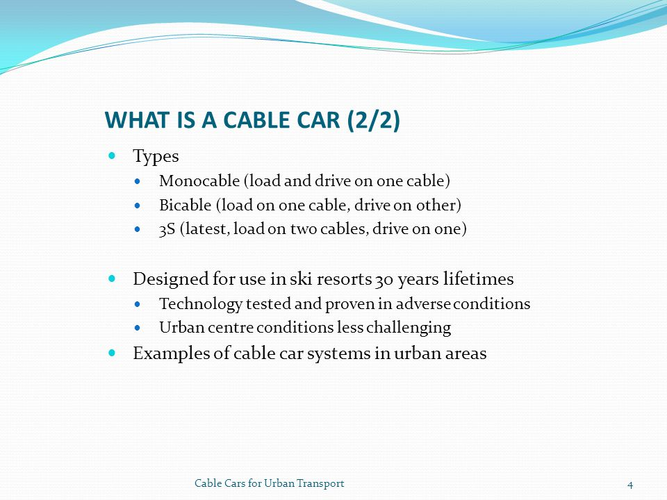 WHAT IS A CABLE CAR (2/2) Types Monocable (load and drive on one cable) Bicable (load on one cable, drive on other) 3S (latest, load on two cables, drive on one) Designed for use in ski resorts 30 years lifetimes Technology tested and proven in adverse conditions Urban centre conditions less challenging Examples of cable car systems in urban areas 4Cable Cars for Urban Transport