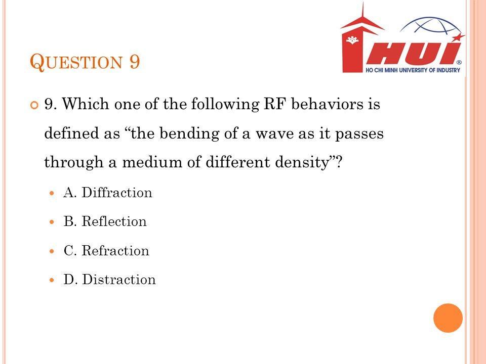 Q UESTION 9 9. Which one of the following RF behaviors is defined as the bending of a wave as it passes through a medium of different density? A. Diff