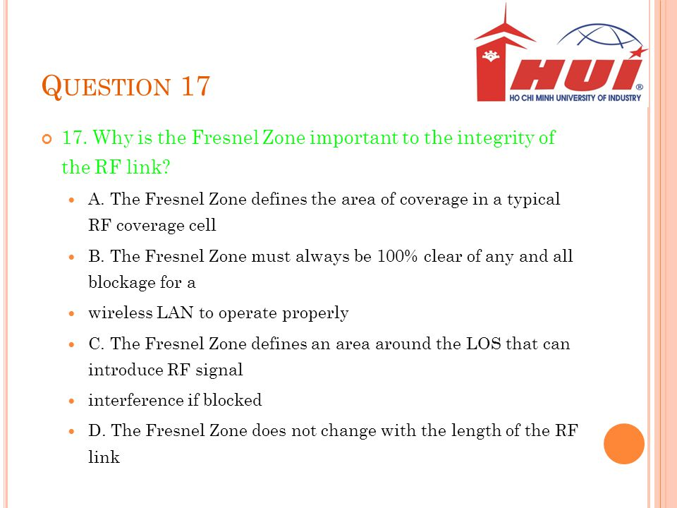 Q UESTION 17 17. Why is the Fresnel Zone important to the integrity of the RF link? A. The Fresnel Zone defines the area of coverage in a typical RF c