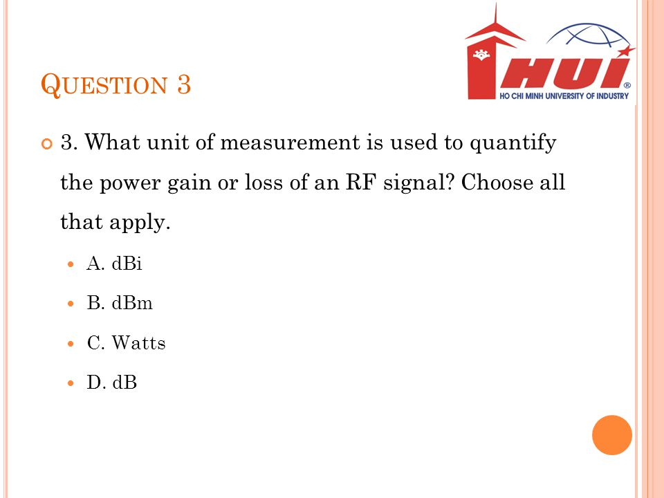 Q UESTION 3 3. What unit of measurement is used to quantify the power gain or loss of an RF signal? Choose all that apply. A. dBi B. dBm C. Watts D. d