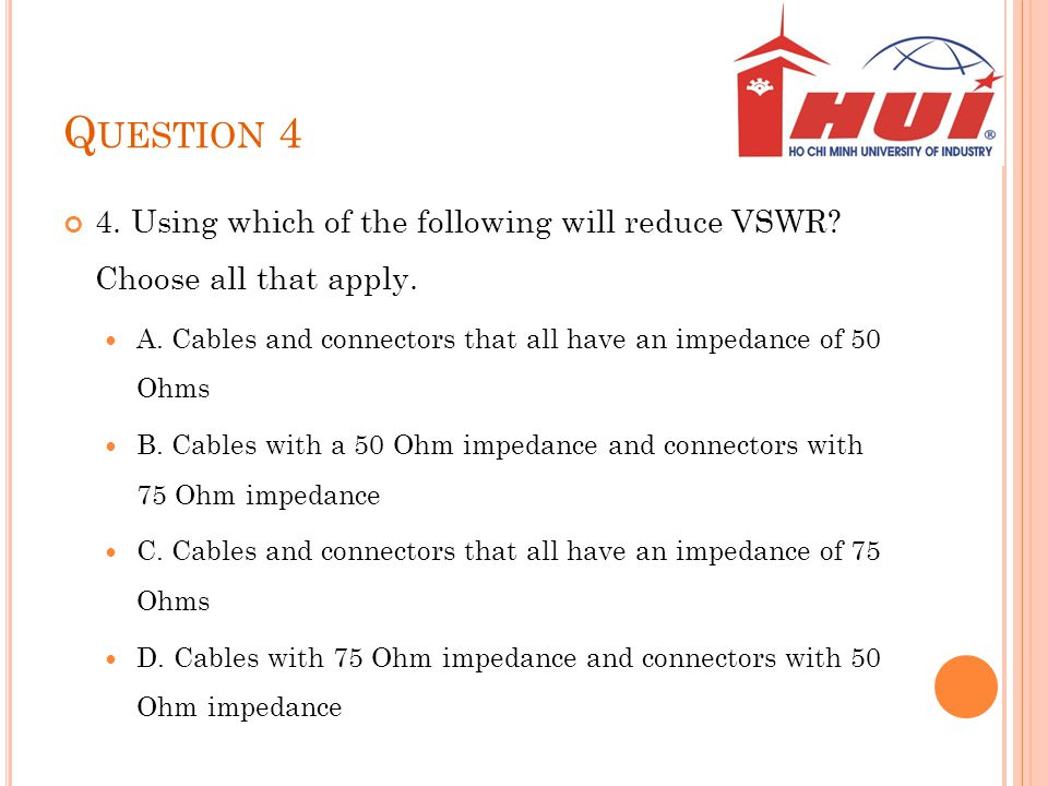 Q UESTION 4 4. Using which of the following will reduce VSWR? Choose all that apply. A. Cables and connectors that all have an impedance of 50 Ohms B.