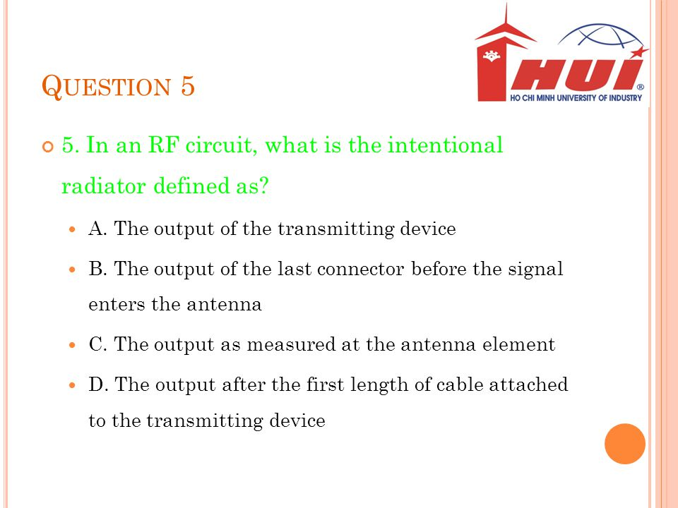 Q UESTION 5 5. In an RF circuit, what is the intentional radiator defined as? A. The output of the transmitting device B. The output of the last conne