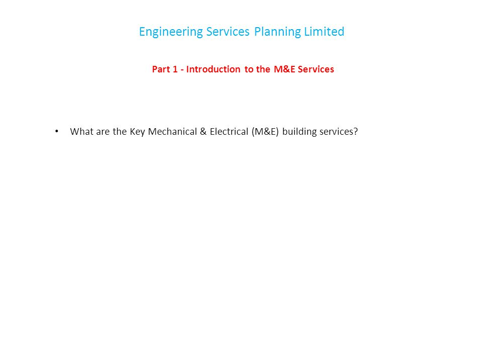 Engineering Services Planning Limited Part 1 - Introduction to the M&E Services What are the Key Mechanical & Electrical (M&E) building services?
