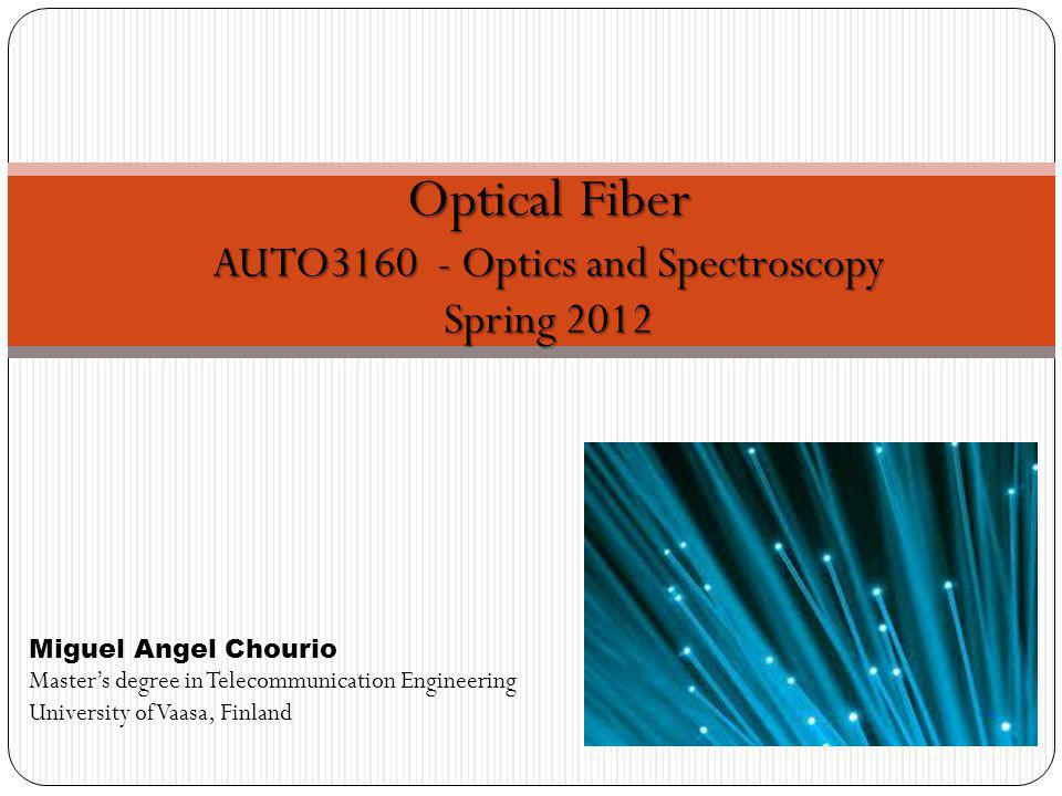 Optical Fiber AUTO3160 - Optics and Spectroscopy Spring 2012 Miguel Angel Chourio Masters degree in Telecommunication Engineering University of Vaasa, Finland