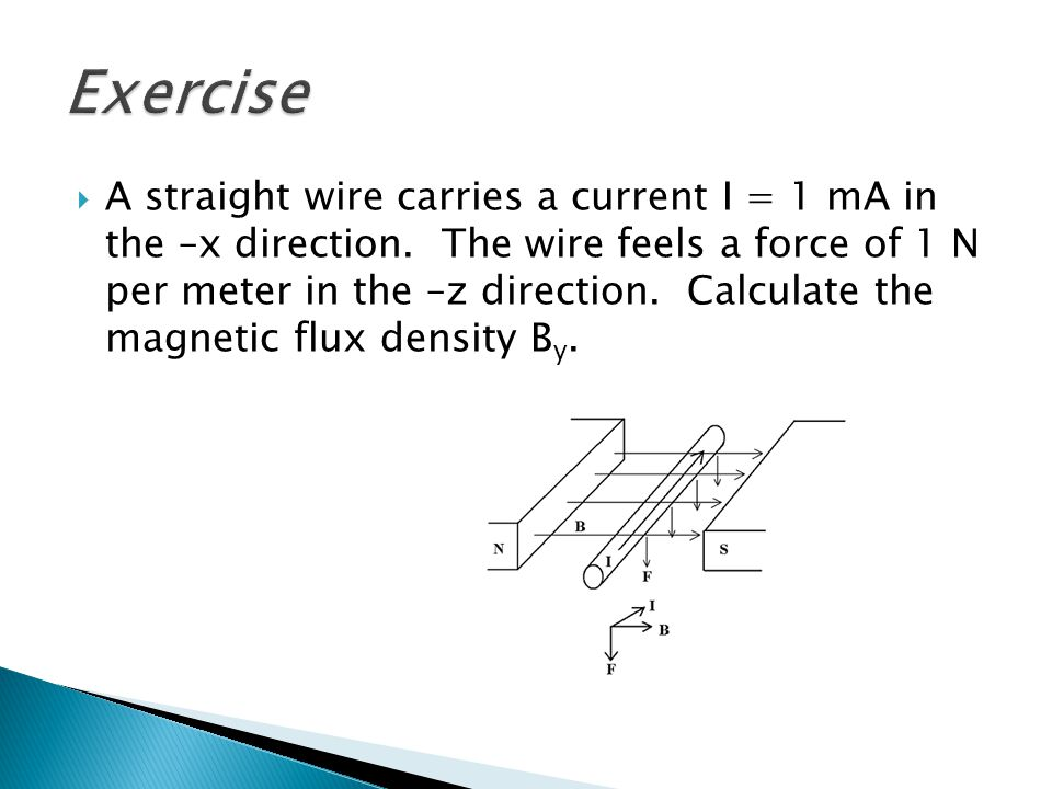 A straight wire carries a current I = 1 mA in the –x direction. The wire feels a force of 1 N per meter in the –z direction. Calculate the magnetic fl