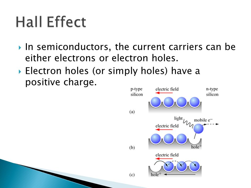 In semiconductors, the current carriers can be either electrons or electron holes. Electron holes (or simply holes) have a positive charge.