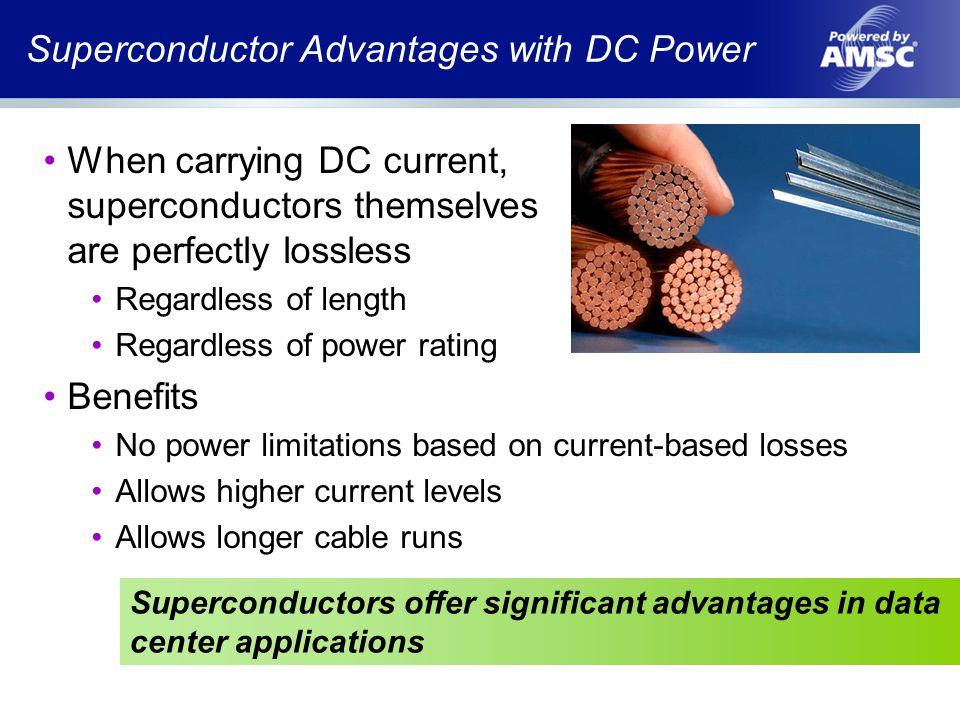 Superconductor Advantages with DC Power When carrying DC current, superconductors themselves are perfectly lossless Regardless of length Regardless of