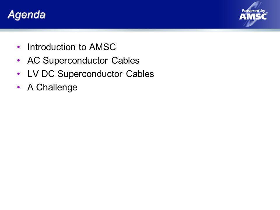 Agenda Introduction to AMSC AC Superconductor Cables LV DC Superconductor Cables A Challenge