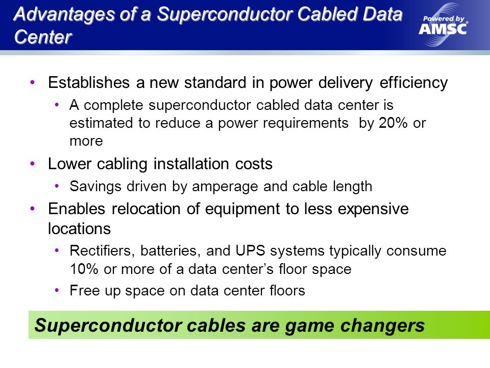 Advantages of a Superconductor Cabled Data Center Establishes a new standard in power delivery efficiency A complete superconductor cabled data center