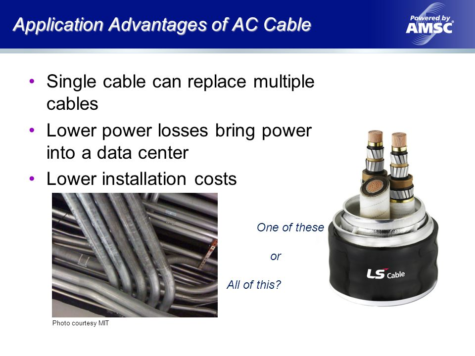 Application Advantages of AC Cable Photo courtesy MIT Single cable can replace multiple cables Lower power losses bring power into a data center Lower