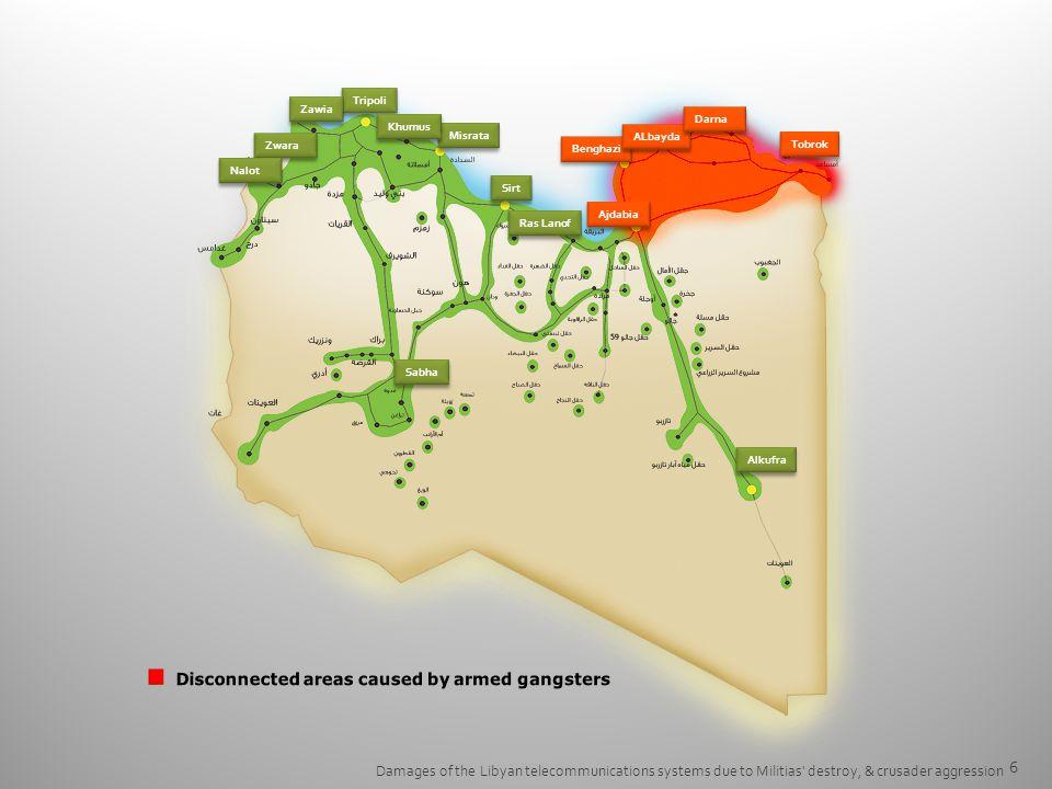 6 Damages of the Libyan telecommunications systems due to Militias destroy, & crusader aggression Benghazi Tripoli Misrata Sirt ALbayda Zwara Zawia Ajdabia Darna Tobrok Nalot Khumus Ras Lanof Sabha Alkufra