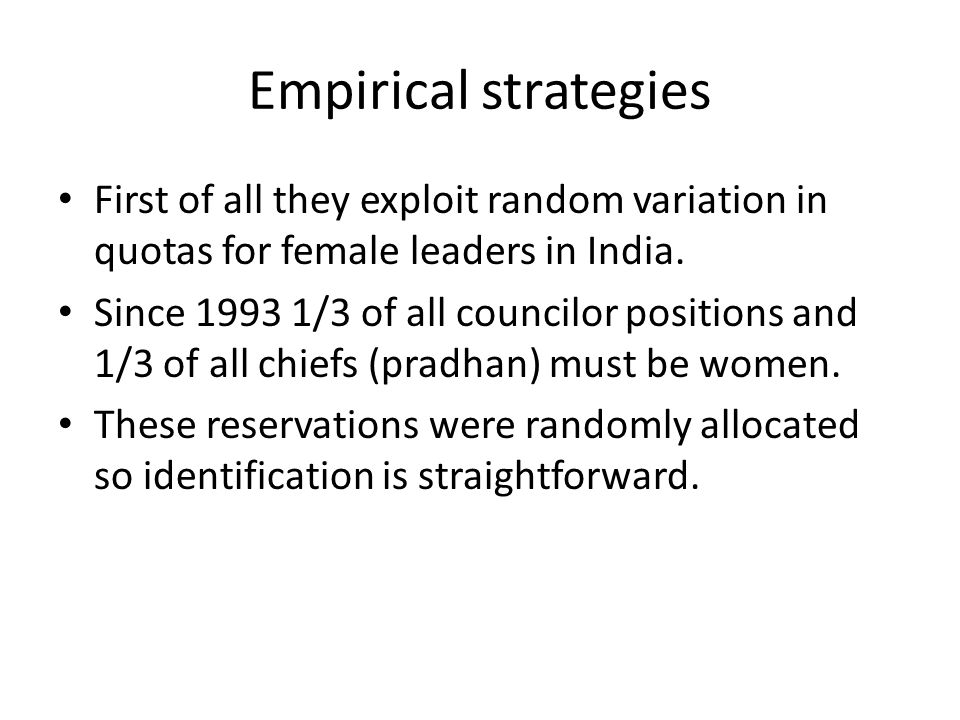 Empirical strategies First of all they exploit random variation in quotas for female leaders in India.