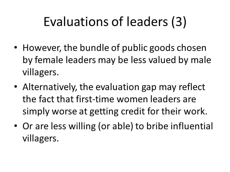 Evaluations of leaders (3) However, the bundle of public goods chosen by female leaders may be less valued by male villagers.