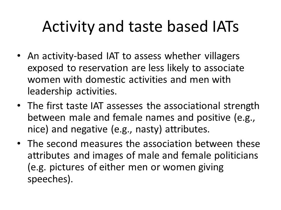 Activity and taste based IATs An activity-based IAT to assess whether villagers exposed to reservation are less likely to associate women with domestic activities and men with leadership activities.